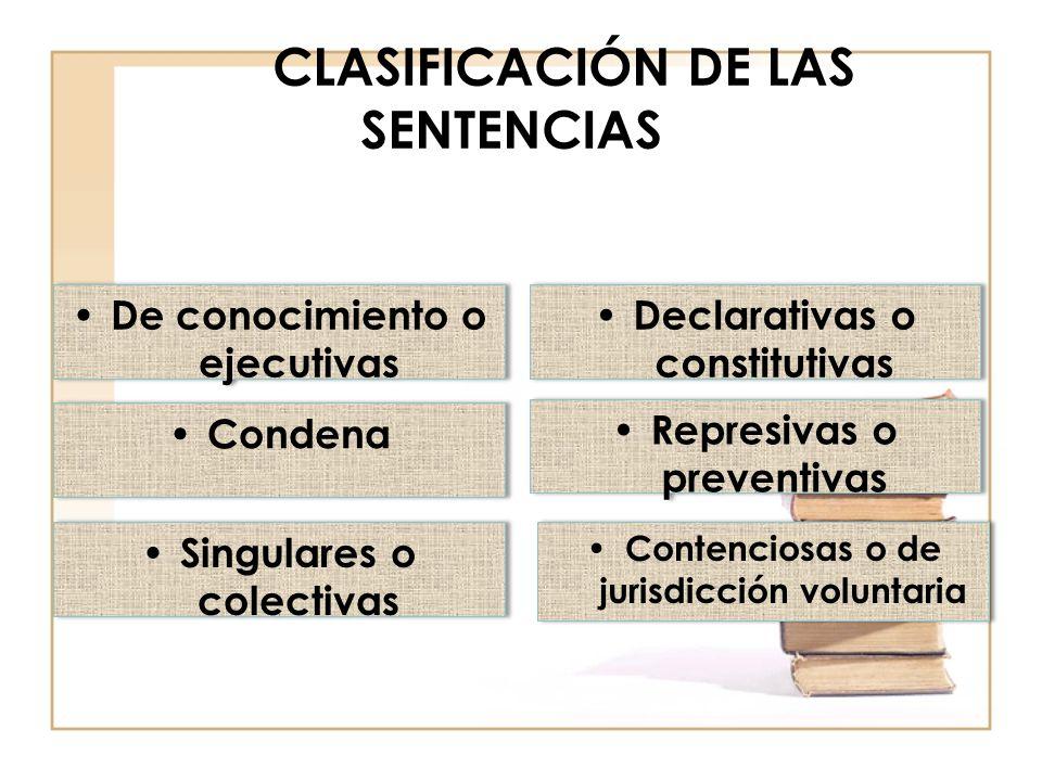 CLASIFICACIÓN DE LAS SENTENCIAS De conocimiento o ejecutivas Declarativas o constitutivas Condena Represivas o preventivas Singulares o colectivas Contenciosas o de jurisdicción voluntaria