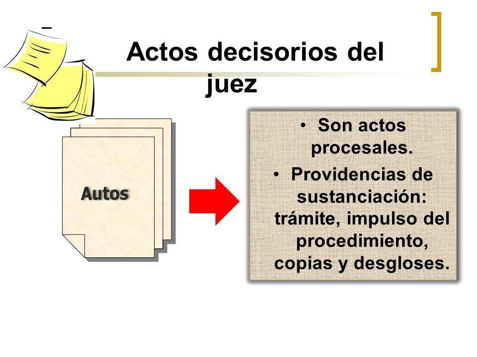 Actos decisorios del juez Son actos procesales. Providencias de sustanciación: trámite, impulso del procedimiento, copias y desgloses. Son actos proce
