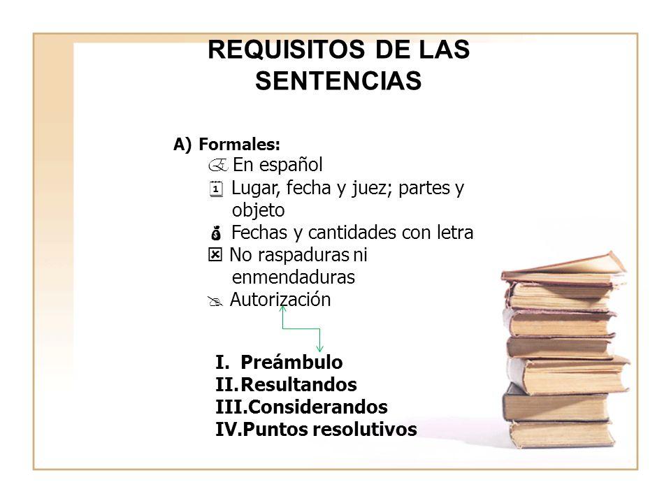 REQUISITOS DE LAS SENTENCIAS A)Formales: E En español Lugar, fecha y juez; partes y objeto Fechas y cantidades con letra No raspaduras ni enmendaduras