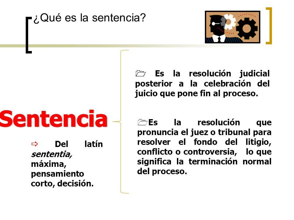 ¿Qué es la sentencia? Es la resolución judicial posterior a la celebración del juicio que pone fin al proceso. Es la resolución judicial posterior a l