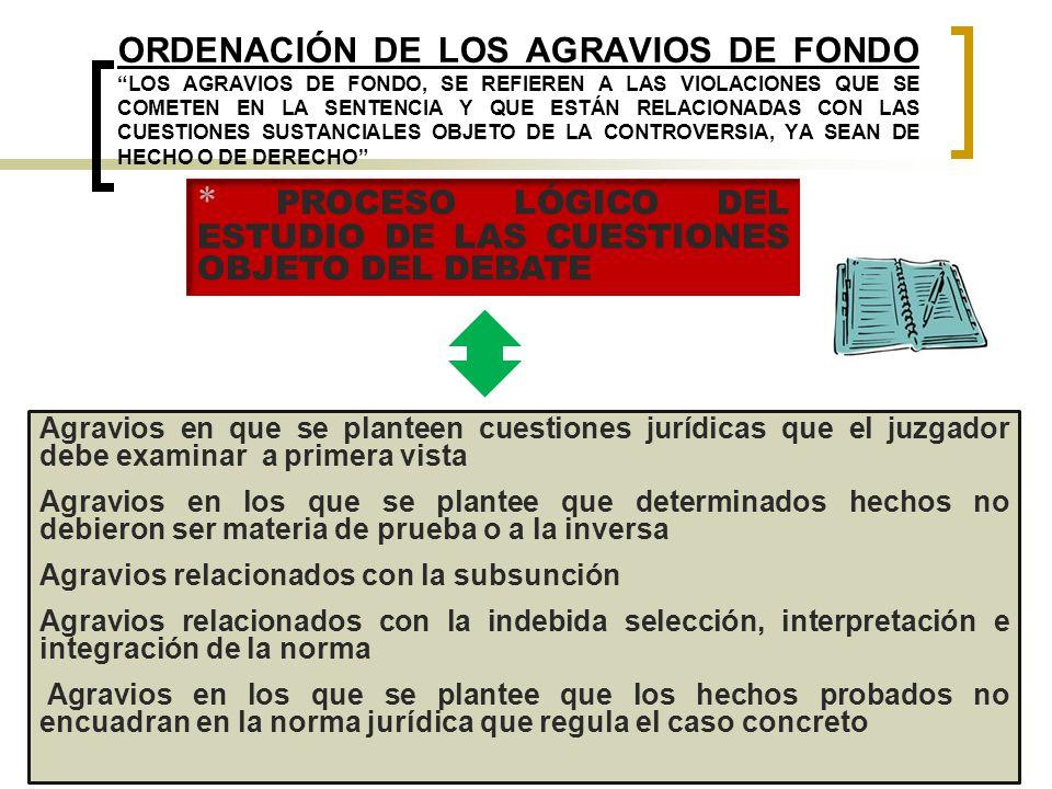 ORDENACIÓN DE LOS AGRAVIOS DE FONDO LOS AGRAVIOS DE FONDO, SE REFIEREN A LAS VIOLACIONES QUE SE COMETEN EN LA SENTENCIA Y QUE ESTÁN RELACIONADAS CON LAS CUESTIONES SUSTANCIALES OBJETO DE LA CONTROVERSIA, YA SEAN DE HECHO O DE DERECHO Agravios en que se planteen cuestiones jurídicas que el juzgador debe examinar a primera vista Agravios en los que se plantee que determinados hechos no debieron ser materia de prueba o a la inversa Agravios relacionados con la subsunción Agravios relacionados con la indebida selección, interpretación e integración de la norma Agravios en los que se plantee que los hechos probados no encuadran en la norma jurídica que regula el caso concreto * PROCESO LÓGICO DEL ESTUDIO DE LAS CUESTIONES OBJETO DEL DEBATE