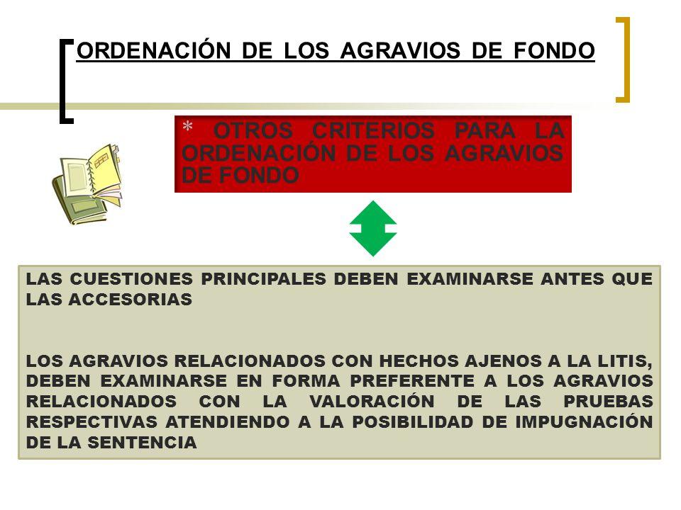 ORDENACIÓN DE LOS AGRAVIOS DE FONDO LAS CUESTIONES PRINCIPALES DEBEN EXAMINARSE ANTES QUE LAS ACCESORIAS LOS AGRAVIOS RELACIONADOS CON HECHOS AJENOS A LA LITIS, DEBEN EXAMINARSE EN FORMA PREFERENTE A LOS AGRAVIOS RELACIONADOS CON LA VALORACIÓN DE LAS PRUEBAS RESPECTIVAS ATENDIENDO A LA POSIBILIDAD DE IMPUGNACIÓN DE LA SENTENCIA * OTROS CRITERIOS PARA LA ORDENACIÓN DE LOS AGRAVIOS DE FONDO