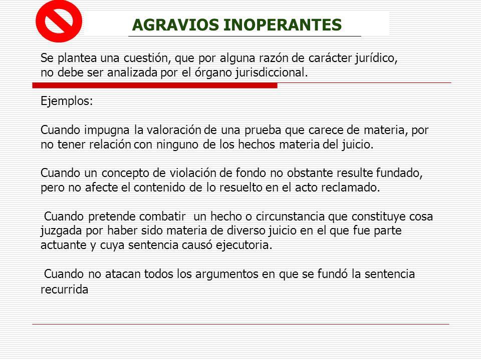 AGRAVIOS INOPERANTES Se plantea una cuestión, que por alguna razón de carácter jurídico, no debe ser analizada por el órgano jurisdiccional. Ejemplos: