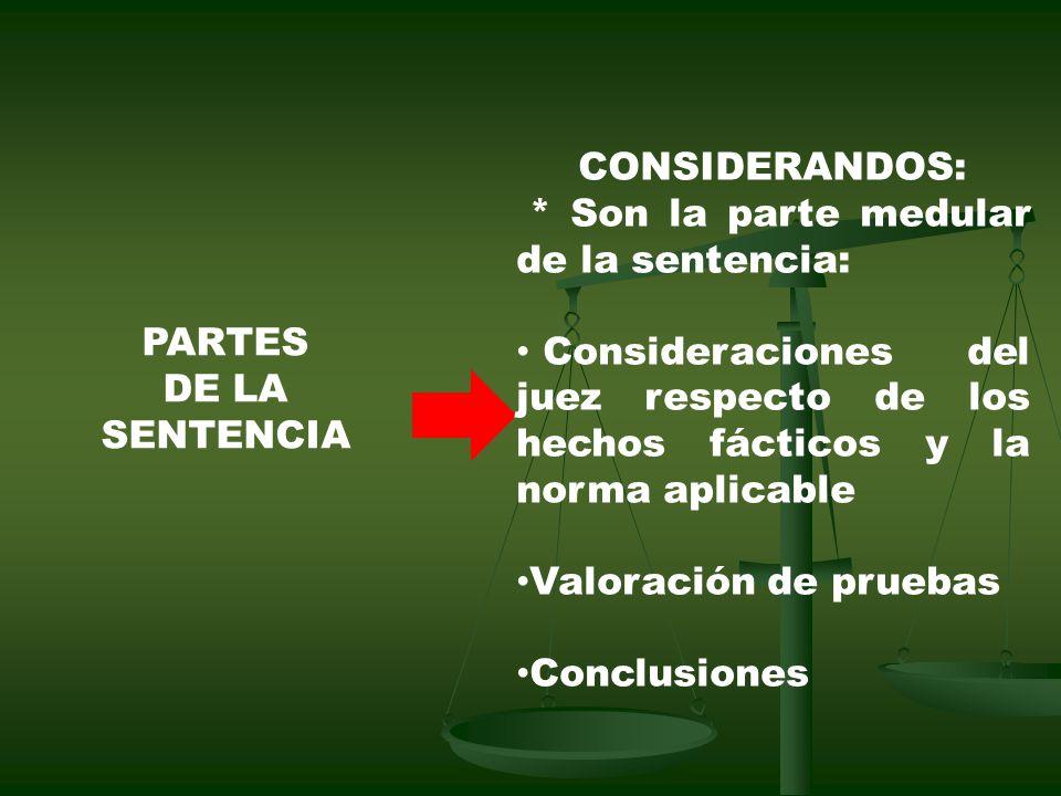 PARTES DE LA SENTENCIA CONSIDERANDOS: * Son la parte medular de la sentencia: Consideraciones del juez respecto de los hechos fácticos y la norma aplicable Valoración de pruebas Conclusiones