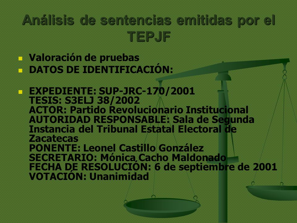 Análisis de sentencias emitidas por el TEPJF Valoración de pruebas DATOS DE IDENTIFICACIÓN: EXPEDIENTE: SUP-JRC-170/2001 TESIS: S3ELJ 38/2002 ACTOR: Partido Revolucionario Institucional AUTORIDAD RESPONSABLE: Sala de Segunda Instancia del Tribunal Estatal Electoral de Zacatecas PONENTE: Leonel Castillo González SECRETARIO: Mónica Cacho Maldonado FECHA DE RESOLUCIÓN: 6 de septiembre de 2001 VOTACIÓN: Unanimidad