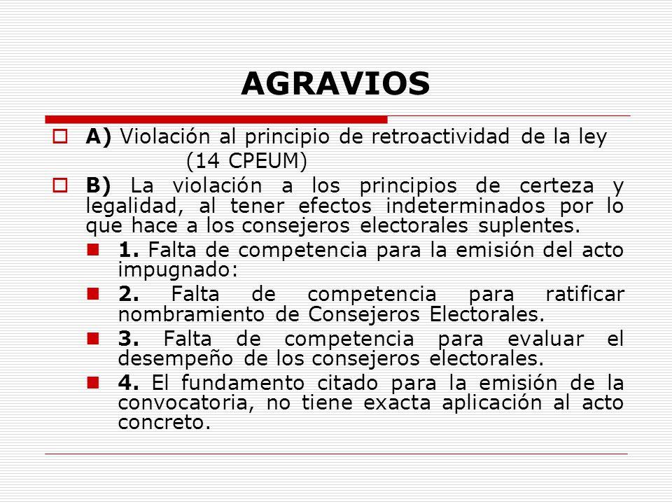 AGRAVIOS A) Violación al principio de retroactividad de la ley (14 CPEUM) B) La violación a los principios de certeza y legalidad, al tener efectos indeterminados por lo que hace a los consejeros electorales suplentes.