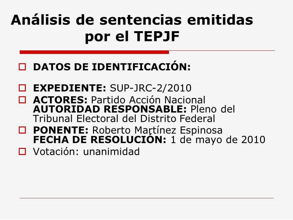 Análisis de sentencias emitidas por el TEPJF DATOS DE IDENTIFICACIÓN: EXPEDIENTE: SUP-JRC-2/2010 ACTORES: Partido Acción Nacional AUTORIDAD RESPONSABLE: Pleno del Tribunal Electoral del Distrito Federal PONENTE: Roberto Martínez Espinosa FECHA DE RESOLUCIÓN: 1 de mayo de 2010 Votación: unanimidad