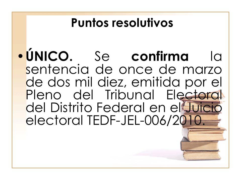 Puntos resolutivos ÚNICO. Se confirma la sentencia de once de marzo de dos mil diez, emitida por el Pleno del Tribunal Electoral del Distrito Federal