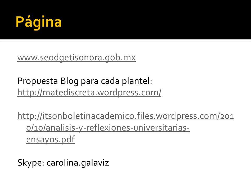 www.seodgetisonora.gob.mx Propuesta Blog para cada plantel: http://matediscreta.wordpress.com/ http://itsonboletinacademico.files.wordpress.com/201 0/10/analisis-y-reflexiones-universitarias- ensayos.pdf Skype: carolina.galaviz