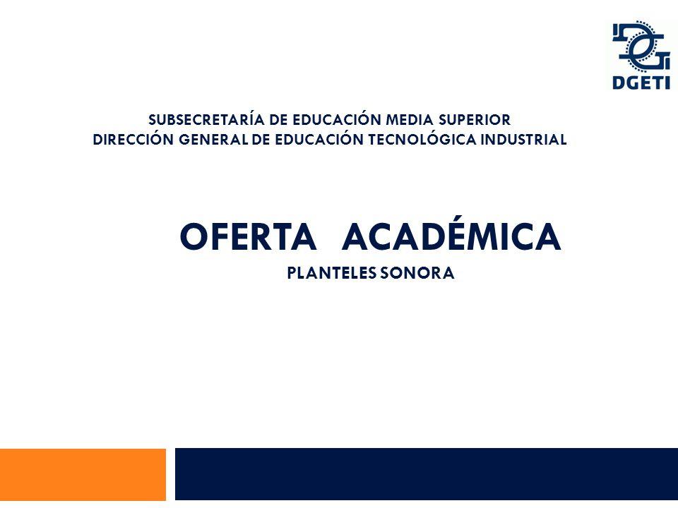 OFERTA ACADÉMICA PLANTELES SONORA SUBSECRETARÍA DE EDUCACIÓN MEDIA SUPERIOR DIRECCIÓN GENERAL DE EDUCACIÓN TECNOLÓGICA INDUSTRIAL Subdirección de Enla