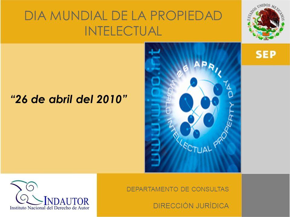 DIA MUNDIAL DE LA PROPIEDAD INTELECTUAL DEPARTAMENTO DE CONSULTAS DIRECCIÓN JURÍDICA 26 de abril del 2010