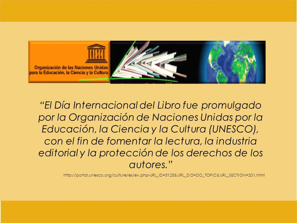 El Día Internacional del Libro fue promulgado por la Organización de Naciones Unidas por la Educación, la Ciencia y la Cultura (UNESCO), con el fin de