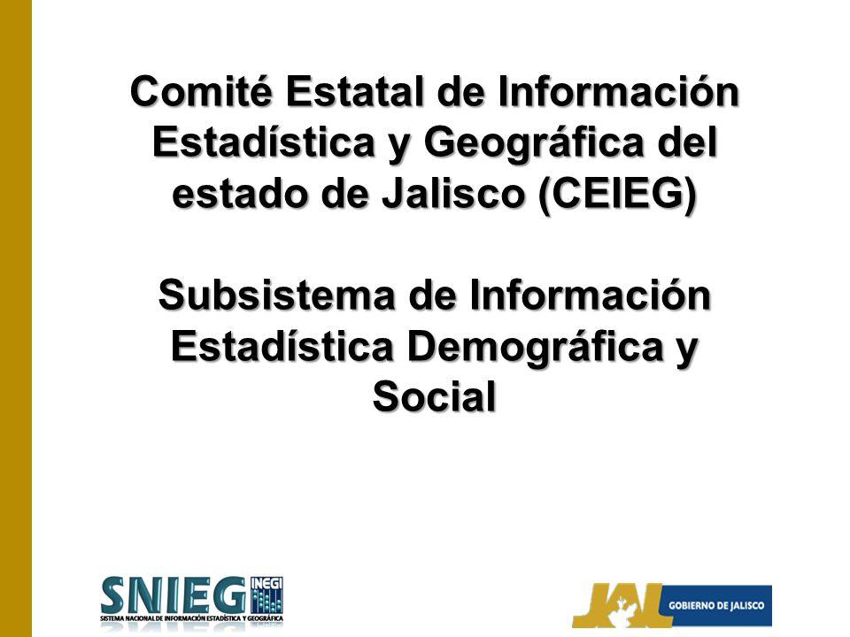 Comité Estatal de Información Estadística y Geográfica del estado de Jalisco (CEIEG) Subsistema de Información Estadística Demográfica y Social