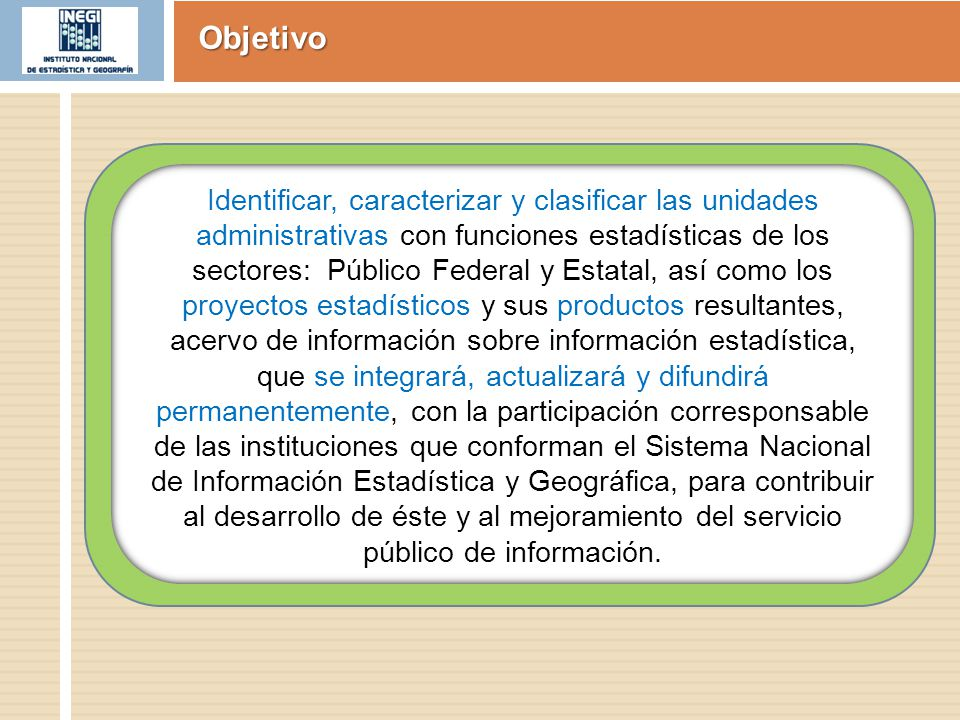 Objetivo Identificar, caracterizar y clasificar las unidades administrativas con funciones estadísticas de los sectores: Público Federal y Estatal, as