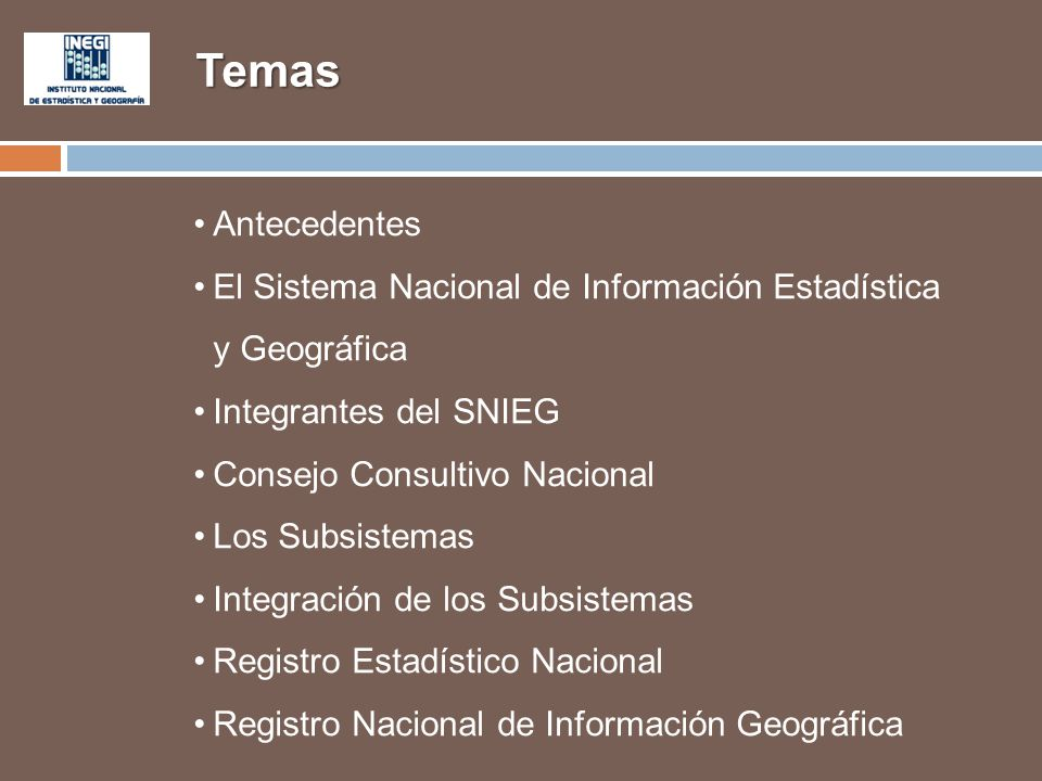 Temas Antecedentes El Sistema Nacional de Información Estadística y Geográfica Integrantes del SNIEG Consejo Consultivo Nacional Los Subsistemas Integ