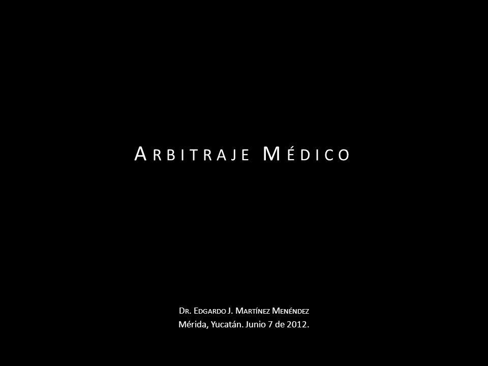 A RBITRAJE M ÉDICO D R. E DGARDO J. M ARTÍNEZ M ENÉNDEZ Mérida, Yucatán. Junio 7 de 2012.