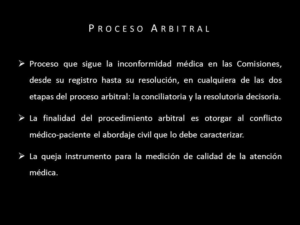 P ROCESO A RBITRAL Proceso que sigue la inconformidad médica en las Comisiones, desde su registro hasta su resolución, en cualquiera de las dos etapas del proceso arbitral: la conciliatoria y la resolutoria decisoria.