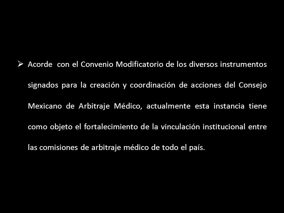 Acorde con el Convenio Modificatorio de los diversos instrumentos signados para la creación y coordinación de acciones del Consejo Mexicano de Arbitraje Médico, actualmente esta instancia tiene como objeto el fortalecimiento de la vinculación institucional entre las comisiones de arbitraje médico de todo el país.