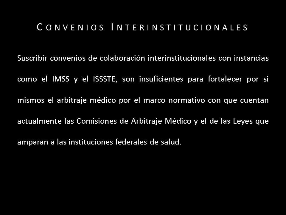 C ONVENIOS I NTERINSTITUCIONALES Suscribir convenios de colaboración interinstitucionales con instancias como el IMSS y el ISSSTE, son insuficientes para fortalecer por si mismos el arbitraje médico por el marco normativo con que cuentan actualmente las Comisiones de Arbitraje Médico y el de las Leyes que amparan a las instituciones federales de salud.