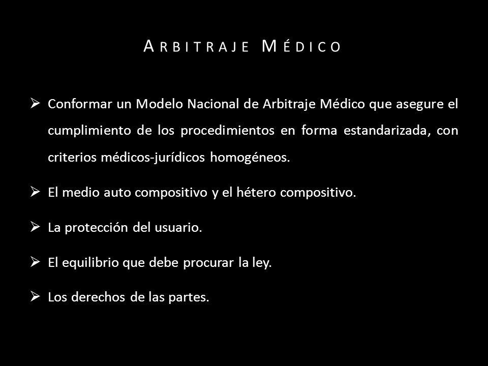 A RBITRAJE M ÉDICO Conformar un Modelo Nacional de Arbitraje Médico que asegure el cumplimiento de los procedimientos en forma estandarizada, con criterios médicos-jurídicos homogéneos.