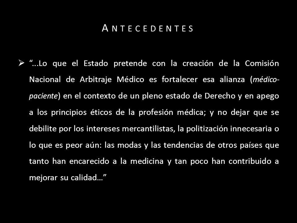 A NTECEDENTES …La CONAMED se gestó en 1996, con la paciencia que requiere la instrumentación de mecanismos inéditos para la solución de desavenencias, y se alumbró con la firme convicción de que su quehacer coadyuvaría a elevar la calidad de los servicios médicos que se otorgan en nuestro país…