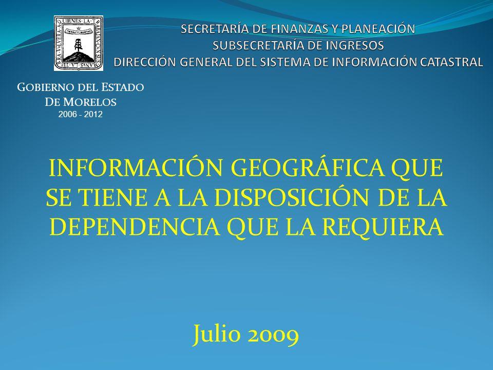 INFORMACIÓN GEOGRÁFICA QUE SE TIENE A LA DISPOSICIÓN DE LA DEPENDENCIA QUE LA REQUIERA Julio 2009 G OBIERNO DEL E STADO D E M ORELOS 2006 - 2012