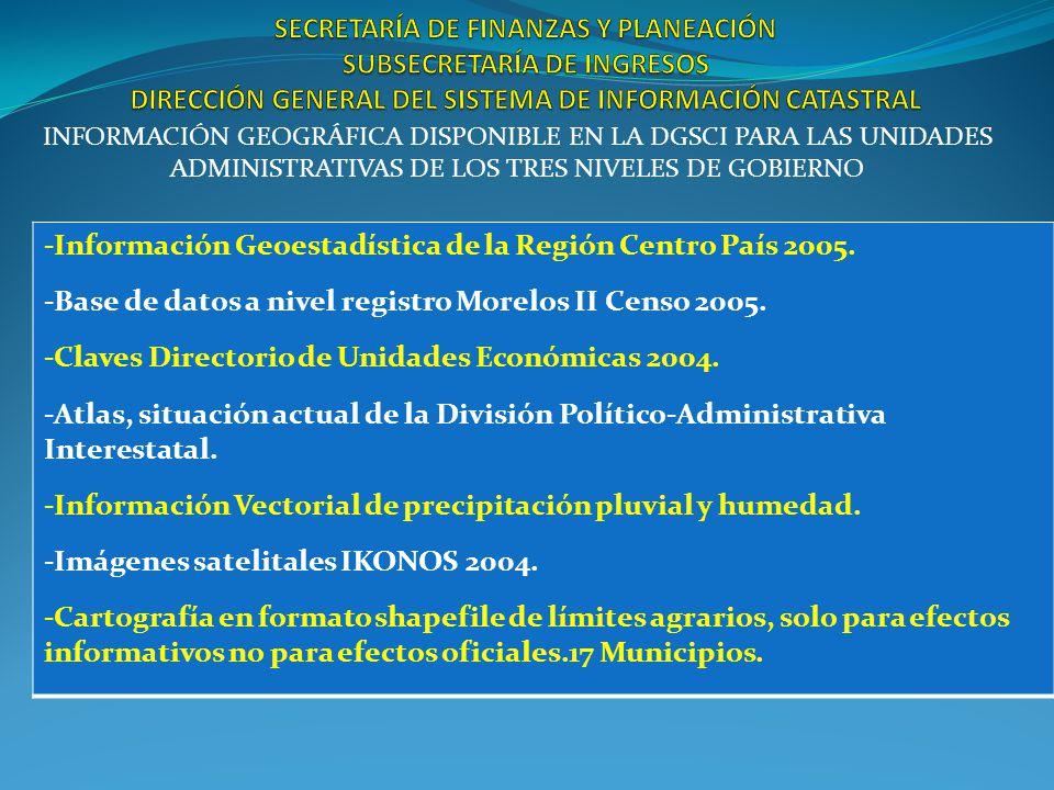 INFORMACIÓN GEOGRÁFICA DISPONIBLE EN LA DGSCI PARA LAS UNIDADES ADMINISTRATIVAS DE LOS TRES NIVELES DE GOBIERNO -Información Geoestadística de la Región Centro País 2005.