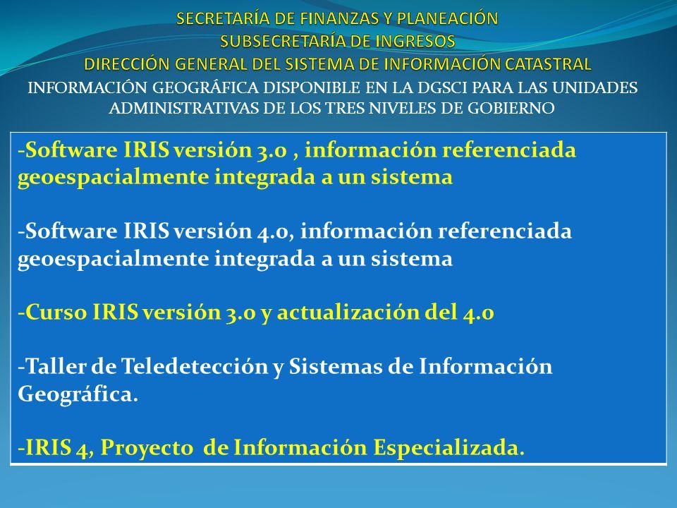 INFORMACIÓN GEOGRÁFICA DISPONIBLE EN LA DGSCI PARA LAS UNIDADES ADMINISTRATIVAS DE LOS TRES NIVELES DE GOBIERNO -Software IRIS versión 3.0, información referenciada geoespacialmente integrada a un sistema -Software IRIS versión 4.0, información referenciada geoespacialmente integrada a un sistema -Curso IRIS versión 3.0 y actualización del 4.0 -Taller de Teledetección y Sistemas de Información Geográfica.
