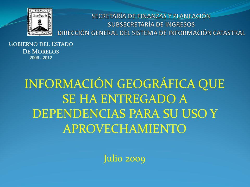 INFORMACIÓN GEOGRÁFICA QUE SE HA ENTREGADO A DEPENDENCIAS PARA SU USO Y APROVECHAMIENTO Julio 2009 G OBIERNO DEL E STADO D E M ORELOS 2006 - 2012