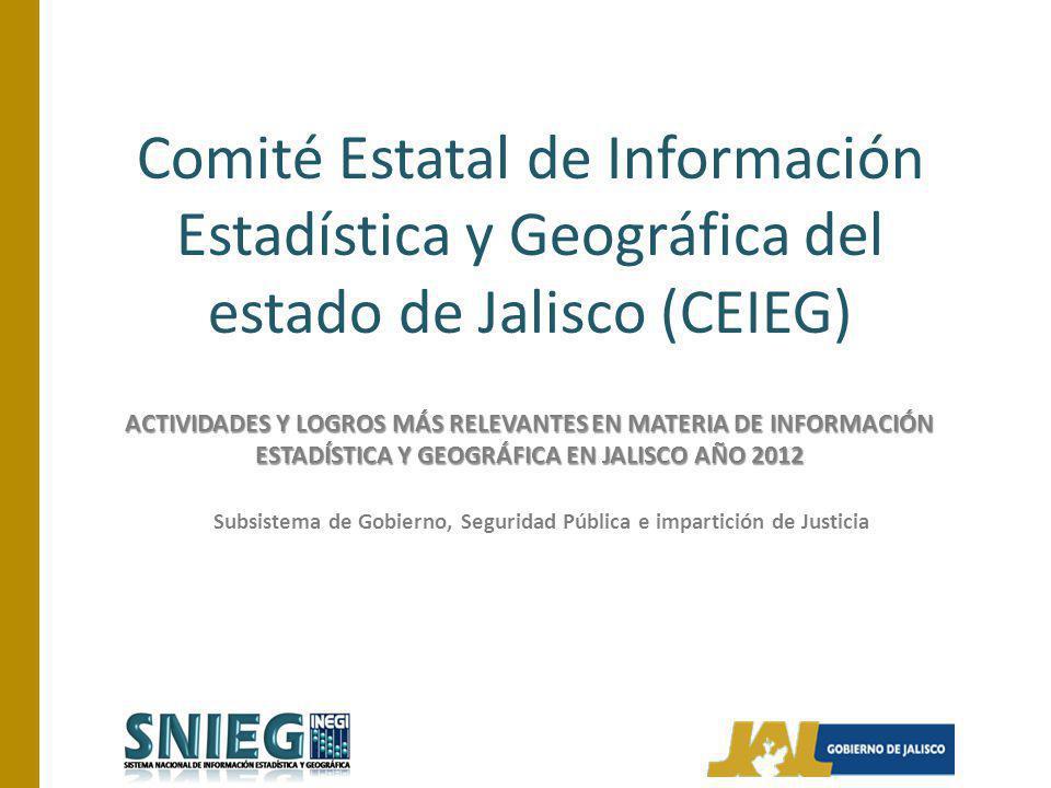 Comité Estatal de Información Estadística y Geográfica del estado de Jalisco (CEIEG) ACTIVIDADES Y LOGROS MÁS RELEVANTES EN MATERIA DE INFORMACIÓN ESTADÍSTICA Y GEOGRÁFICA EN JALISCO AÑO 2012 Subsistema de Gobierno, Seguridad Pública e impartición de Justicia