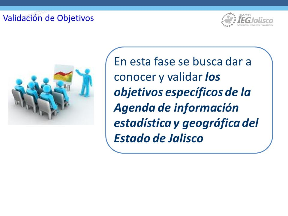 En esta fase se busca dar a conocer y validar los objetivos específicos de la Agenda de información estadística y geográfica del Estado de Jalisco Validación de Objetivos