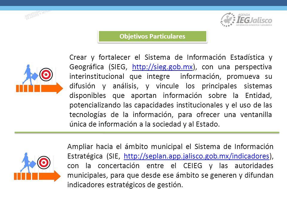 Crear y fortalecer el Sistema de Información Estadística y Geográfica (SIEG, http://sieg.gob.mx), con una perspectiva interinstitucional que integre información, promueva su difusión y análisis, y vincule los principales sistemas disponibles que aportan información sobre la Entidad, potencializando las capacidades institucionales y el uso de las tecnologías de la información, para ofrecer una ventanilla única de información a la sociedad y al Estado.http://sieg.gob.mx Ampliar hacia el ámbito municipal el Sistema de Información Estratégica (SIE, http://seplan.app.jalisco.gob.mx/indicadores), con la concertación entre el CEIEG y las autoridades municipales, para que desde ese ámbito se generen y difundan indicadores estratégicos de gestión.http://seplan.app.jalisco.gob.mx/indicadores Objetivos Particulares