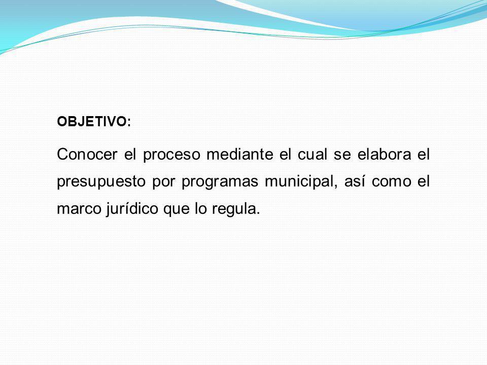 OBJETIVO: Conocer el proceso mediante el cual se elabora el presupuesto por programas municipal, así como el marco jurídico que lo regula.