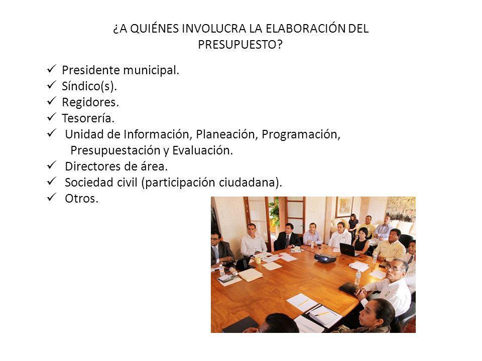 ¿A QUIÉNES INVOLUCRA LA ELABORACIÓN DEL PRESUPUESTO? Presidente municipal. Síndico(s). Regidores. Tesorería. Unidad de Información, Planeación, Progra