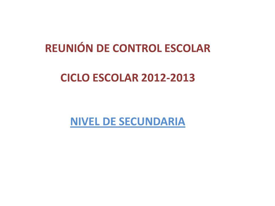 REUNIÓN DE CONTROL ESCOLAR CICLO ESCOLAR 2012-2013 NIVEL DE SECUNDARIA