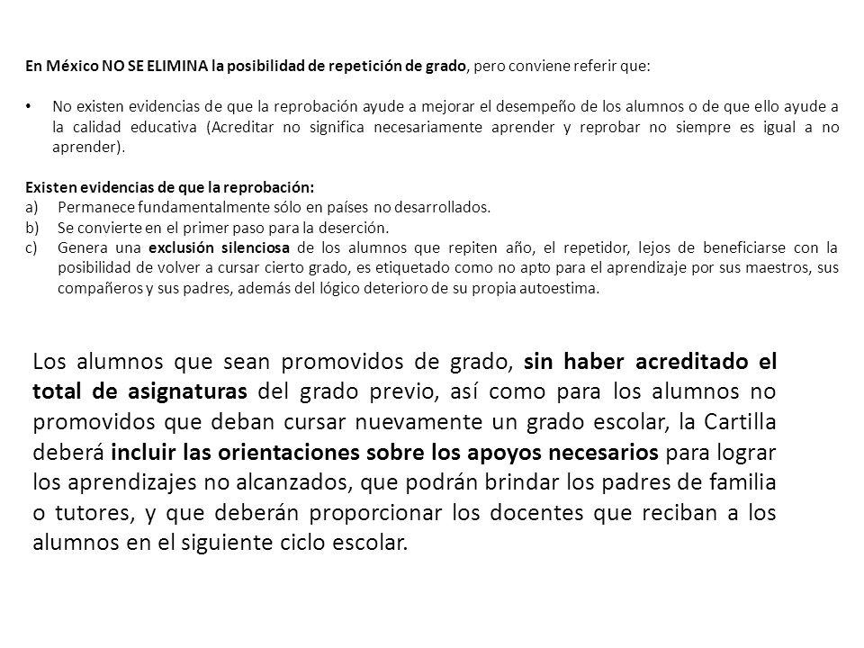 En México NO SE ELIMINA la posibilidad de repetición de grado, pero conviene referir que: No existen evidencias de que la reprobación ayude a mejorar