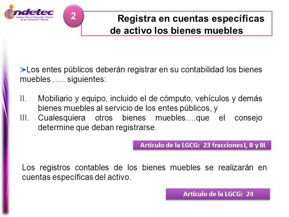 Registra en cuentas específicas de activo los bienes muebles 2 2 Artículo de la LGCG: 23 fracciones I, II y III Los entes públicos deberán registrar en su contabilidad los bienes muebles …..