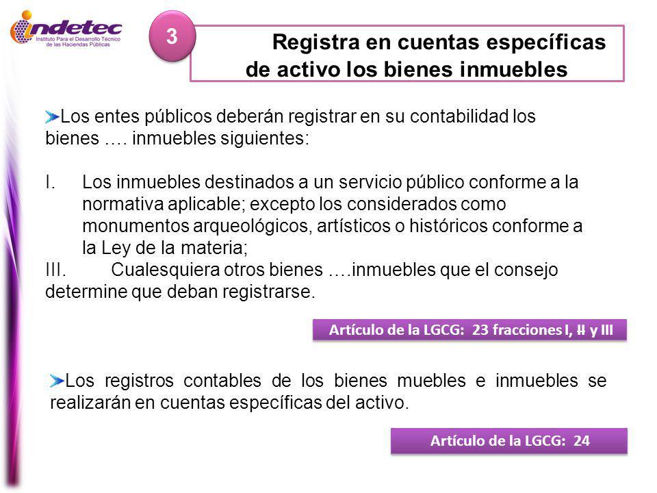Registra en cuentas específicas de activo los bienes inmuebles 3 3 Artículo de la LGCG: 23 fracciones I, II y III Artículo de la LGCG: 24 Los entes públicos deberán registrar en su contabilidad los bienes ….