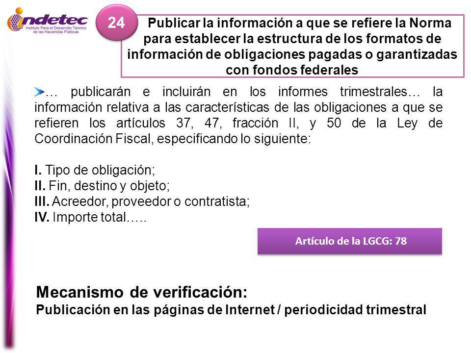 Publicar la información a que se refiere la Norma para establecer la estructura de los formatos de información de obligaciones pagadas o garantizadas con fondos federales 24 Artículo de la LGCG: 78 Mecanismo de verificación: Publicación en las páginas de Internet / periodicidad trimestral … publicarán e incluirán en los informes trimestrales… la información relativa a las características de las obligaciones a que se refieren los artículos 37, 47, fracción II, y 50 de la Ley de Coordinación Fiscal, especificando lo siguiente: I.