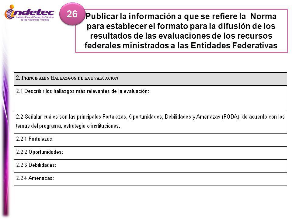 Publicar la información a que se refiere la Norma para establecer el formato para la difusión de los resultados de las evaluaciones de los recursos federales ministrados a las Entidades Federativas 26