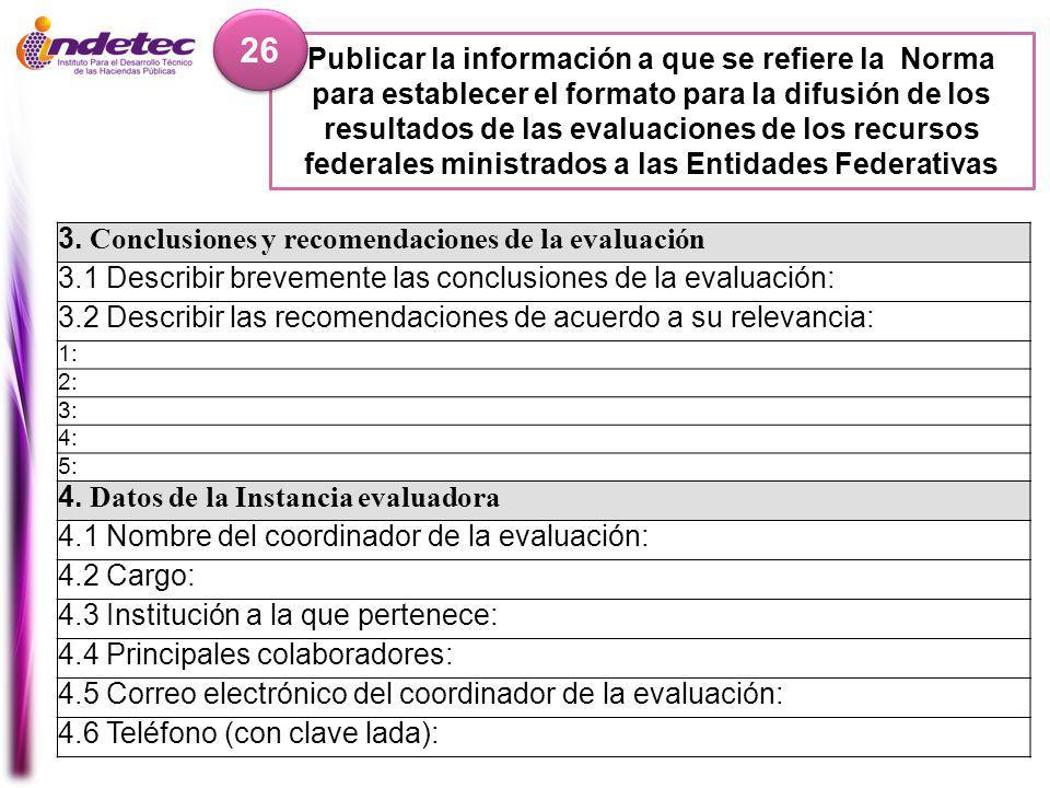 Publicar la información a que se refiere la Norma para establecer el formato para la difusión de los resultados de las evaluaciones de los recursos federales ministrados a las Entidades Federativas 26 3.