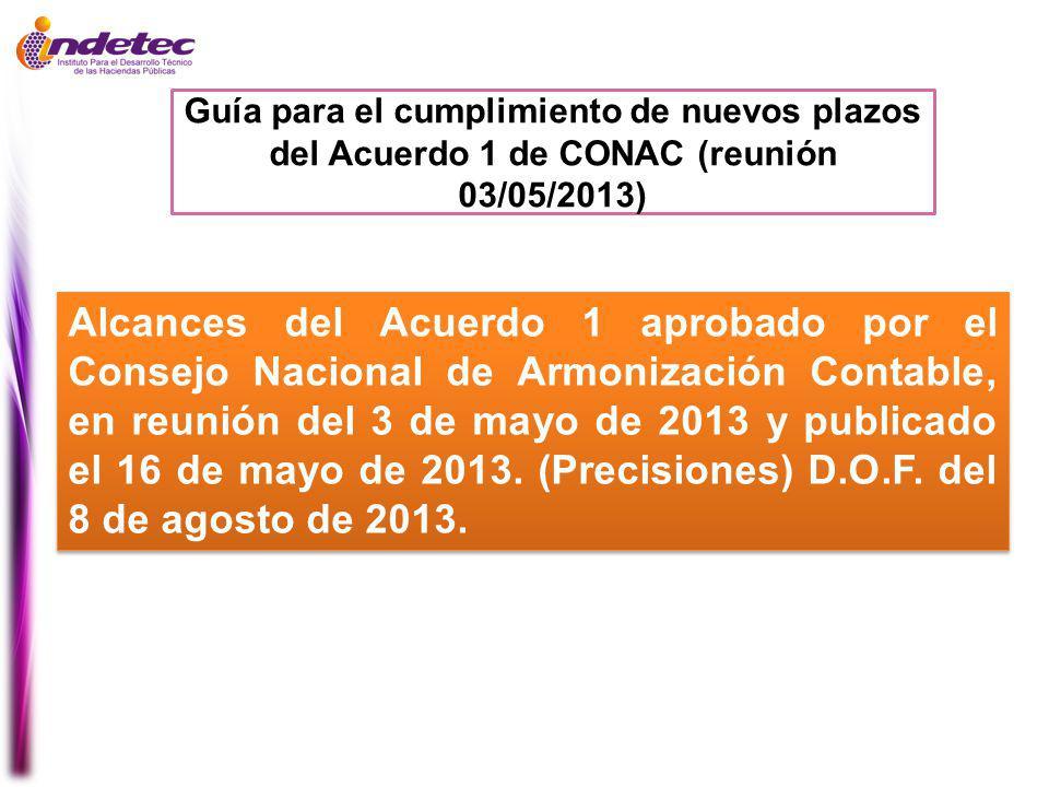 Guía para el cumplimiento de nuevos plazos del Acuerdo 1 de CONAC (reunión 03/05/2013) Alcances del Acuerdo 1 aprobado por el Consejo Nacional de Armonización Contable, en reunión del 3 de mayo de 2013 y publicado el 16 de mayo de 2013.