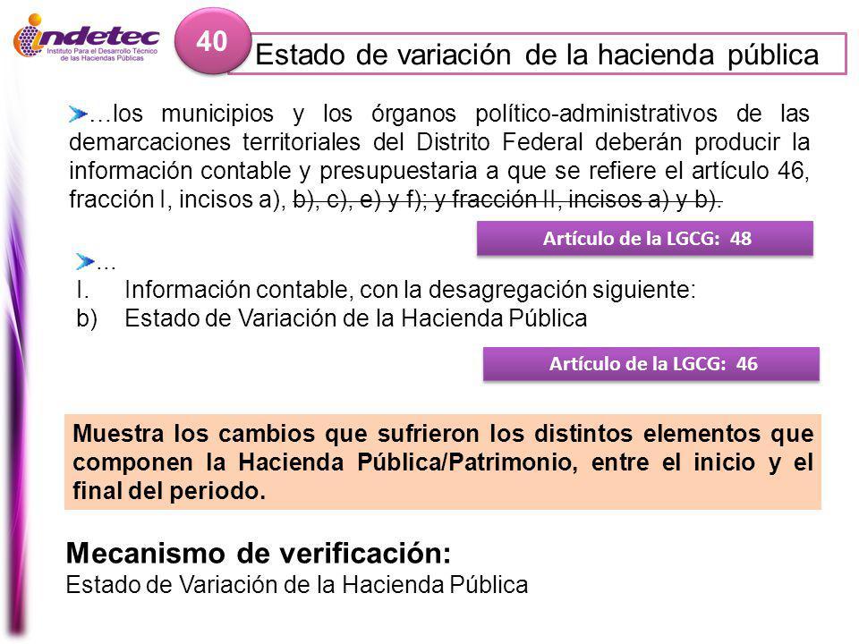 Estado de variación de la hacienda pública 40 Mecanismo de verificación: Estado de Variación de la Hacienda Pública Artículo de la LGCG: 48 …los municipios y los órganos político-administrativos de las demarcaciones territoriales del Distrito Federal deberán producir la información contable y presupuestaria a que se refiere el artículo 46, fracción I, incisos a), b), c), e) y f); y fracción II, incisos a) y b).