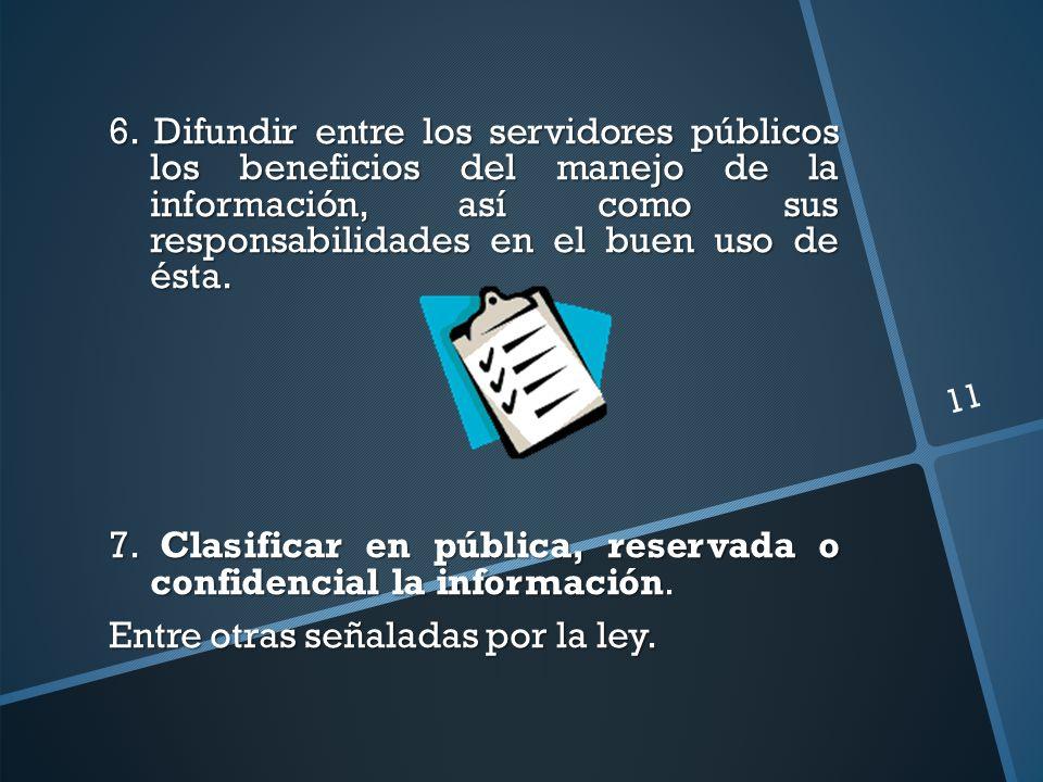 6. Difundir entre los servidores públicos los beneficios del manejo de la información, así como sus responsabilidades en el buen uso de ésta. 7. Clasi