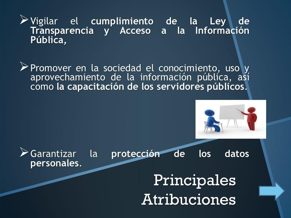 Principales Atribuciones Vigilar el cumplimiento de la Ley de Transparencia y Acceso a la Información Pública, Vigilar el cumplimiento de la Ley de Transparencia y Acceso a la Información Pública, Promover en la sociedad el conocimiento, uso y aprovechamiento de la información pública, así como la capacitación de los servidores públicos.