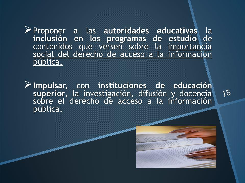 Proponer a las autoridades educativas la inclusión en los programas de estudio de contenidos que versen sobre la importancia social del derecho de acceso a la información pública.