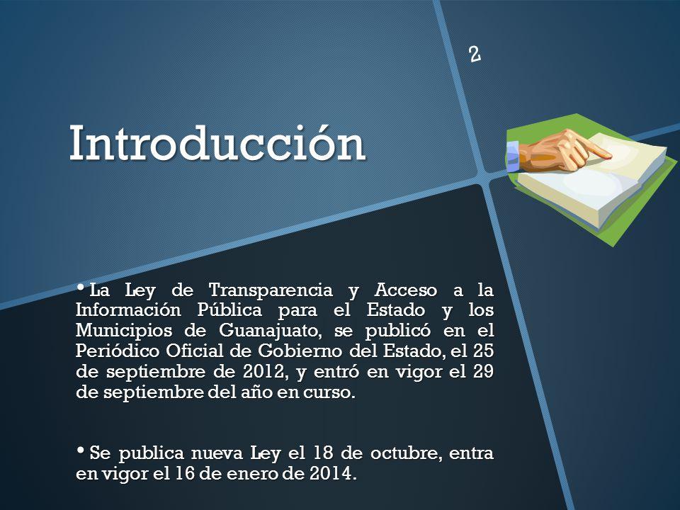 Introducción La Ley de Transparencia y Acceso a la Información Pública para el Estado y los Municipios de Guanajuato, se publicó en el Periódico Ofici