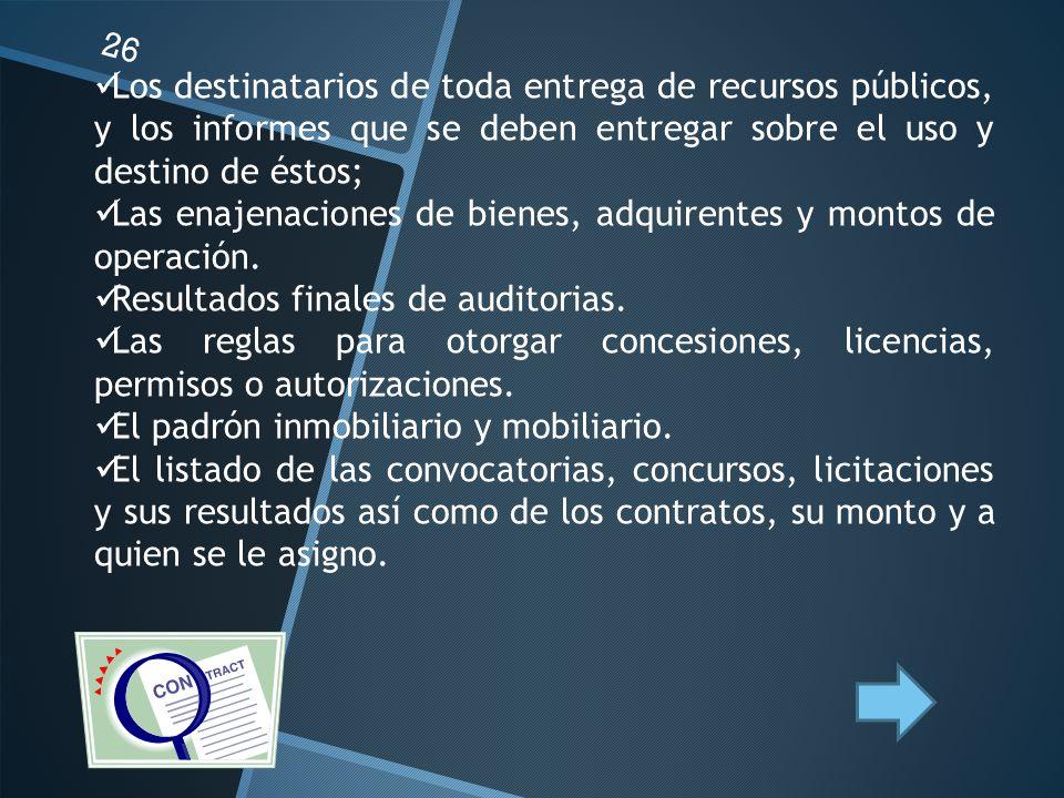 26 Los destinatarios de toda entrega de recursos públicos, y los informes que se deben entregar sobre el uso y destino de éstos; Las enajenaciones de