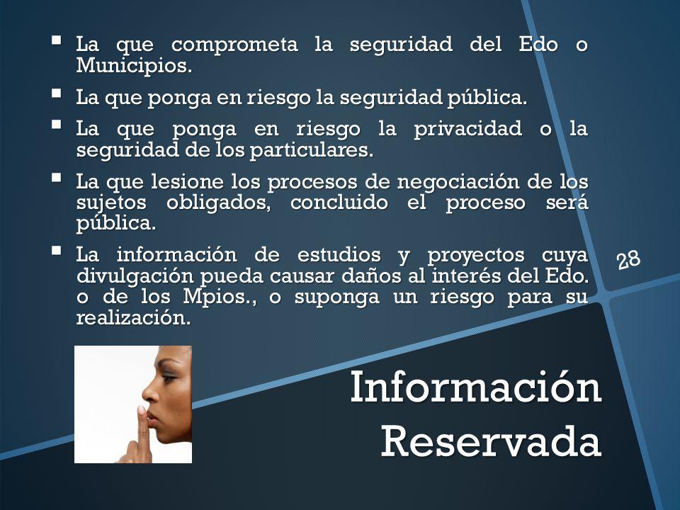 Información Reservada La que comprometa la seguridad del Edo o Municipios.