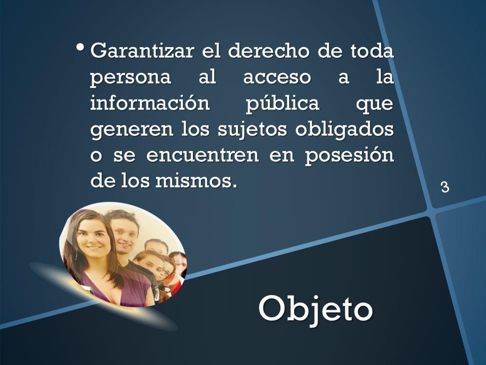 Objeto 3 Garantizar el derecho de toda persona al acceso a la información pública que generen los sujetos obligados o se encuentren en posesión de los mismos.